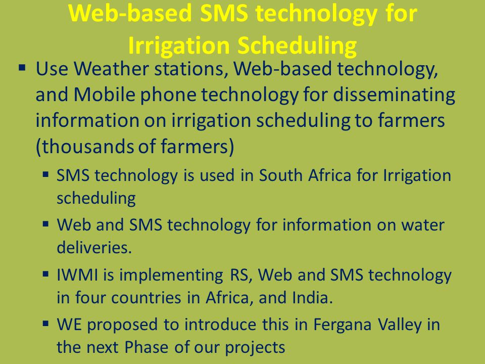 Web-based SMS technology for Irrigation Scheduling  Use Weather stations, Web-based technology, and Mobile phone technology for disseminating information on irrigation scheduling to farmers (thousands of farmers)  SMS technology is used in South Africa for Irrigation scheduling  Web and SMS technology for information on water deliveries.