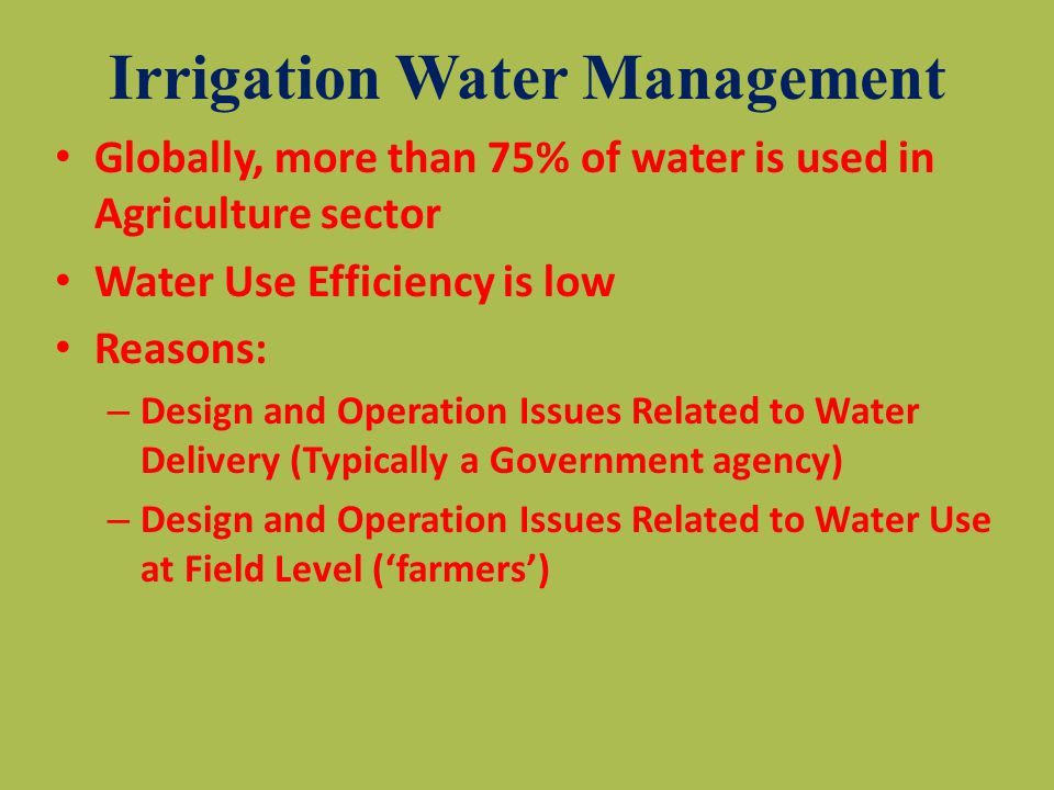 Irrigation Water Management Globally, more than 75% of water is used in Agriculture sector Water Use Efficiency is low Reasons: – Design and Operation Issues Related to Water Delivery (Typically a Government agency) – Design and Operation Issues Related to Water Use at Field Level ('farmers')
