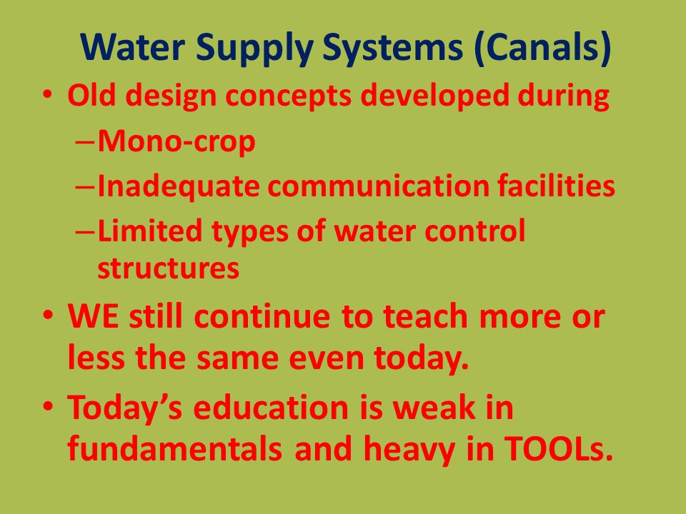 Water Supply Systems (Canals) Old design concepts developed during – Mono-crop – Inadequate communication facilities – Limited types of water control structures WE still continue to teach more or less the same even today.