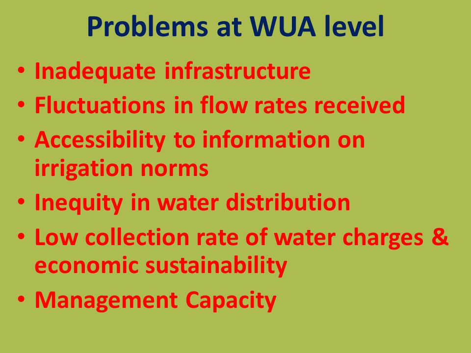 Problems at WUA level Inadequate infrastructure Fluctuations in flow rates received Accessibility to information on irrigation norms Inequity in water distribution Low collection rate of water charges & economic sustainability Management Capacity