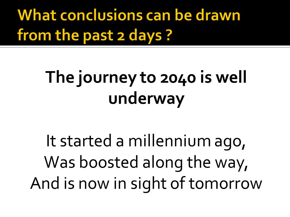 The journey to 2040 is well underway It started a millennium ago, Was boosted along the way, And is now in sight of tomorrow