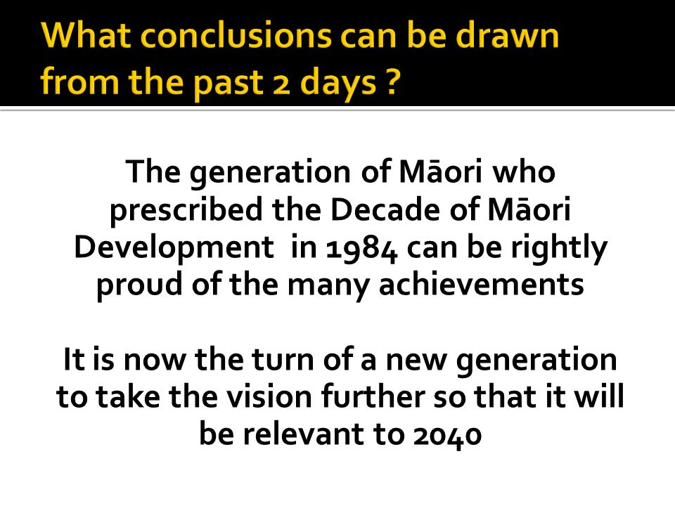 The generation of Māori who prescribed the Decade of Māori Development in 1984 can be rightly proud of the many achievements It is now the turn of a n