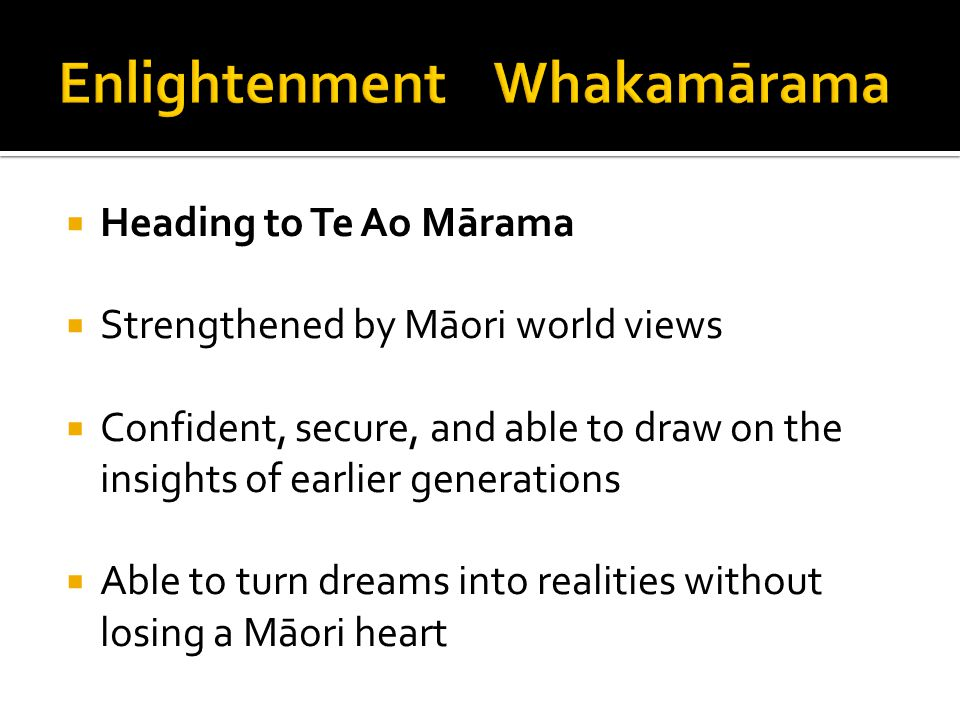  Heading to Te Ao Mārama  Strengthened by Māori world views  Confident, secure, and able to draw on the insights of earlier generations  Able to t