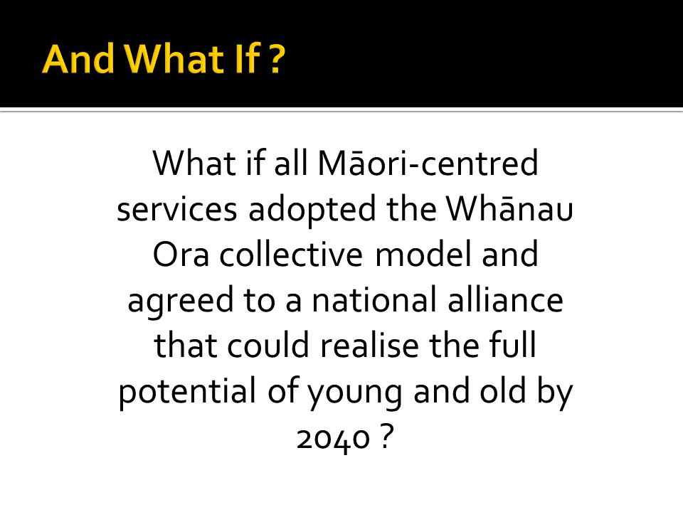 What if all Māori-centred services adopted the Whānau Ora collective model and agreed to a national alliance that could realise the full potential of