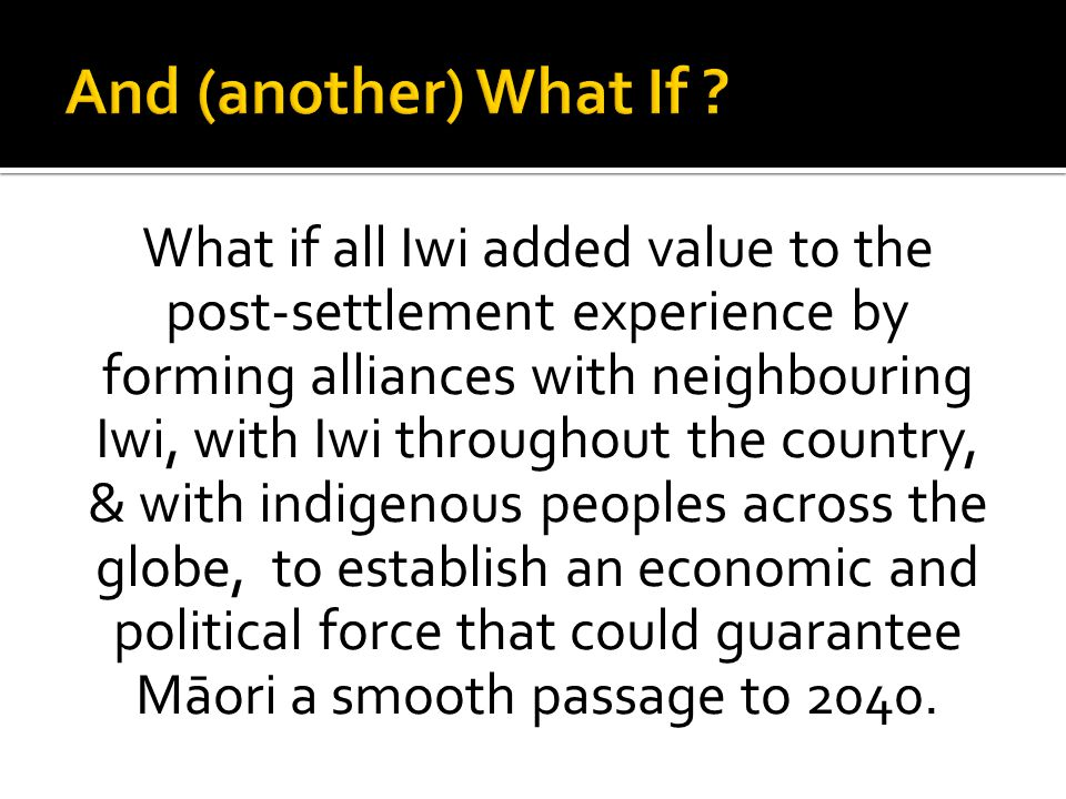 What if all Iwi added value to the post-settlement experience by forming alliances with neighbouring Iwi, with Iwi throughout the country, & with indi