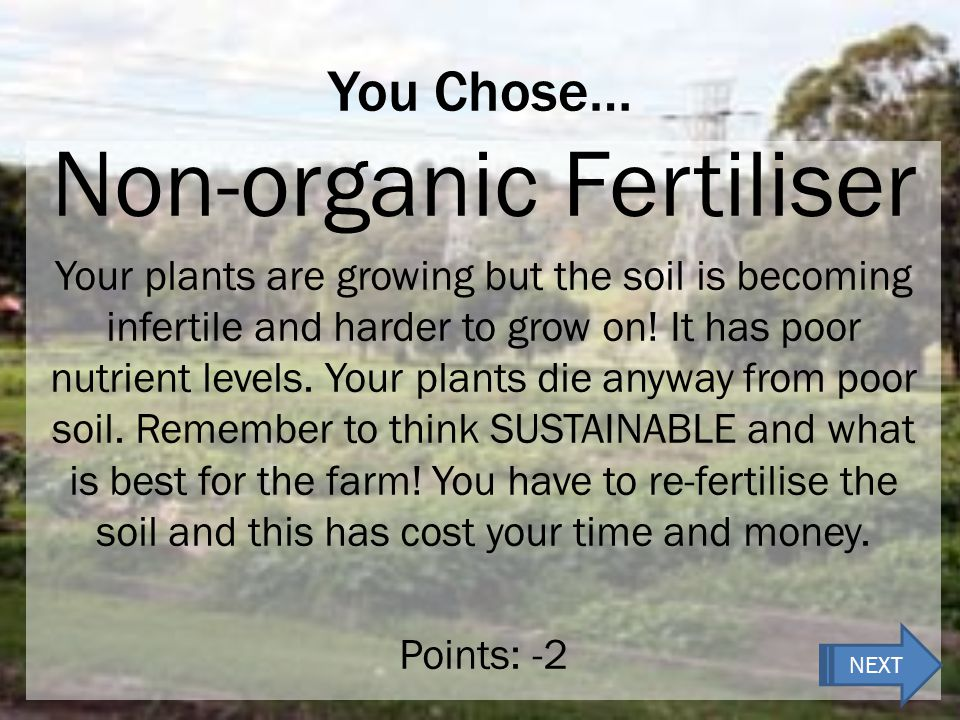 You Chose… Non-organic Fertiliser Your plants are growing but the soil is becoming infertile and harder to grow on.