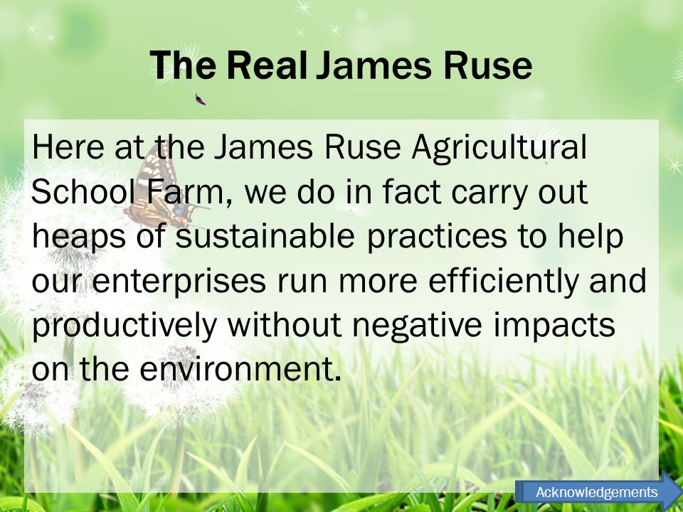 The Real James Ruse Here at the James Ruse Agricultural School Farm, we do in fact carry out heaps of sustainable practices to help our enterprises run more efficiently and productively without negative impacts on the environment.