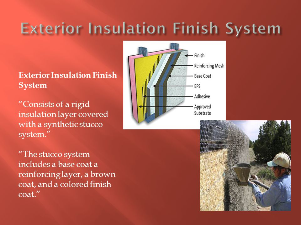 "Exterior Insulation Finish System ""Consists of a rigid insulation layer covered with a synthetic stucco system."" ""The stucco system includes a base co"