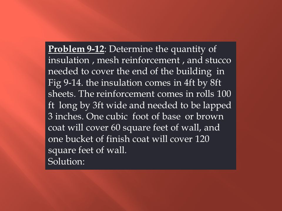 Problem 9-12 : Determine the quantity of insulation, mesh reinforcement, and stucco needed to cover the end of the building in Fig 9-14. the insulatio