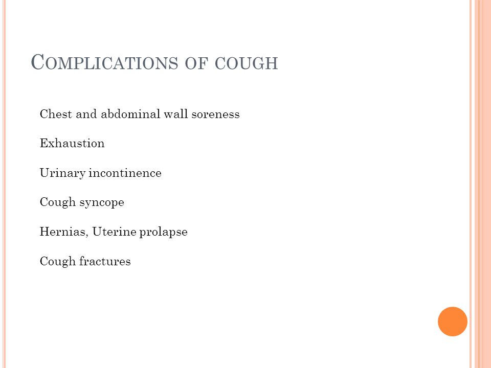 C OMPLICATIONS OF COUGH Chest and abdominal wall soreness Exhaustion Urinary incontinence Cough syncope Hernias, Uterine prolapse Cough fractures