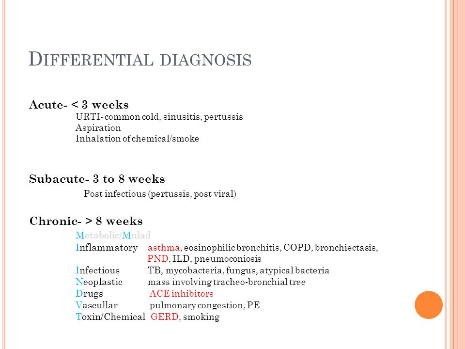 D IFFERENTIAL DIAGNOSIS Acute- < 3 weeks URTI- common cold, sinusitis, pertussis Aspiration Inhalation of chemical/smoke Subacute- 3 to 8 weeks Post infectious (pertussis, post viral) Chronic- > 8 weeks Metabolic/Mulad Inflammatory asthma, eosinophilic bronchitis, COPD, bronchiectasis, PND, ILD, pneumoconiosis Infectious TB, mycobacteria, fungus, atypical bacteria Neoplastic mass involving tracheo-bronchial tree Drugs ACE inhibitors Vascullar pulmonary congestion, PE Toxin/Chemical GERD, smoking