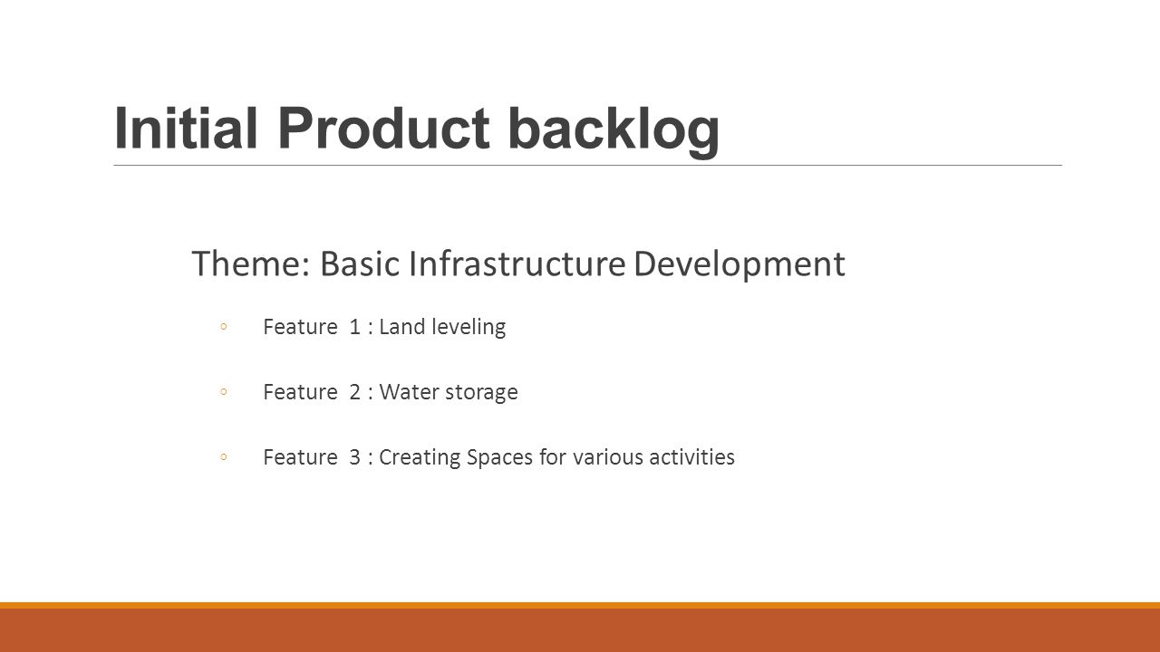 Initial Product backlog Theme: Basic Infrastructure Development ◦Feature 1 : Land leveling ◦Feature 2 : Water storage ◦Feature 3 : Creating Spaces for various activities