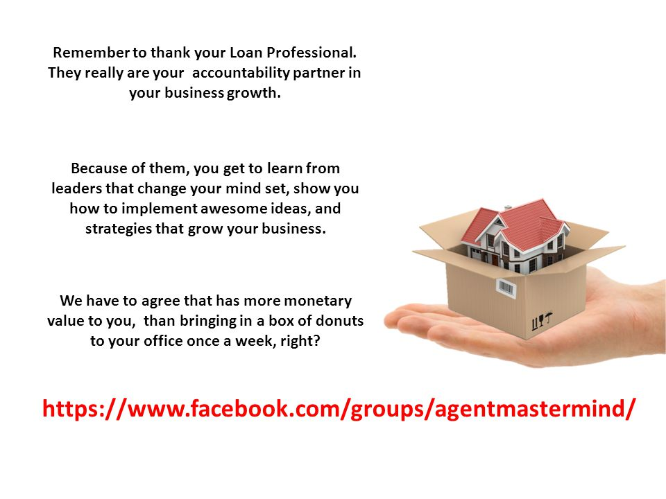 https://www.facebook.com/groups/agentmastermind/ Remember to thank your Loan Professional. They really are your accountability partner in your busines