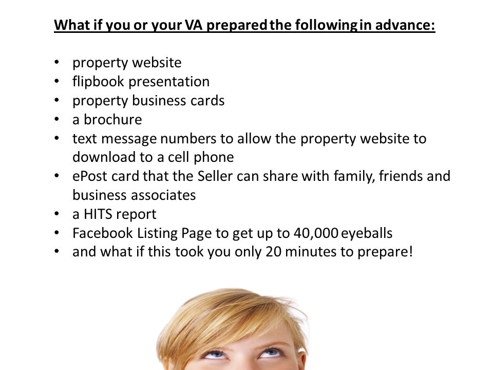 What if you or your VA prepared the following in advance: property website flipbook presentation property business cards a brochure text message numbers to allow the property website to download to a cell phone ePost card that the Seller can share with family, friends and business associates a HITS report Facebook Listing Page to get up to 40,000 eyeballs and what if this took you only 20 minutes to prepare!