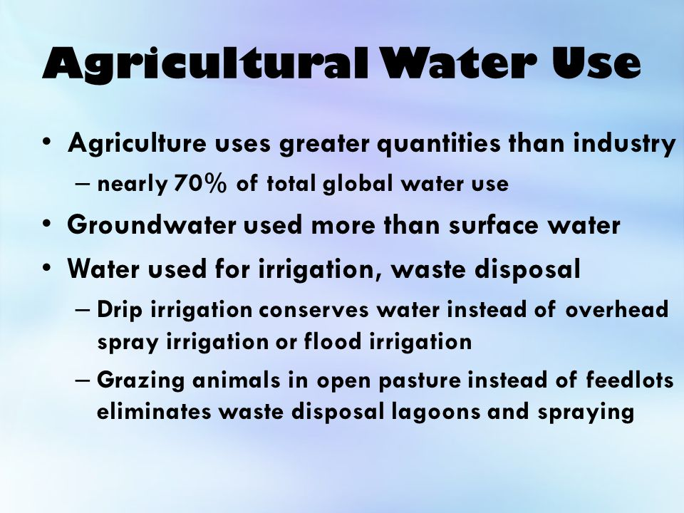Agricultural Water Use Agriculture uses greater quantities than industry – nearly 70% of total global water use Groundwater used more than surface water Water used for irrigation, waste disposal – Drip irrigation conserves water instead of overhead spray irrigation or flood irrigation – Grazing animals in open pasture instead of feedlots eliminates waste disposal lagoons and spraying