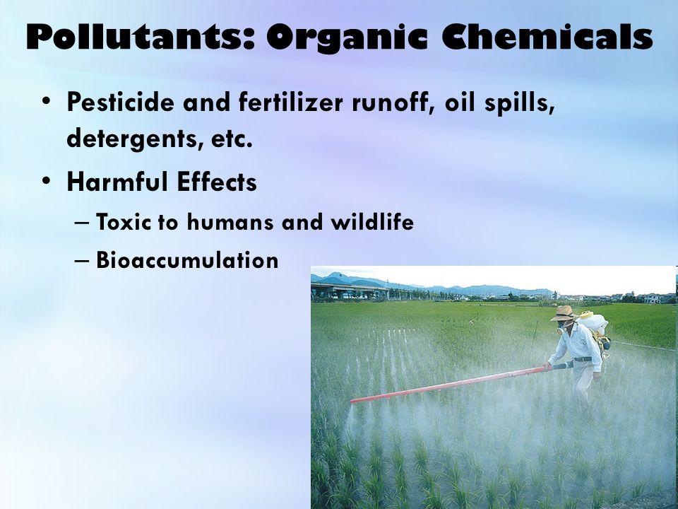 Pollutants: Organic Chemicals Pesticide and fertilizer runoff, oil spills, detergents, etc.