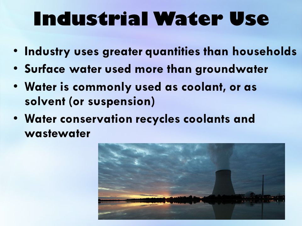 Industrial Water Use Industry uses greater quantities than households Surface water used more than groundwater Water is commonly used as coolant, or as solvent (or suspension) Water conservation recycles coolants and wastewater