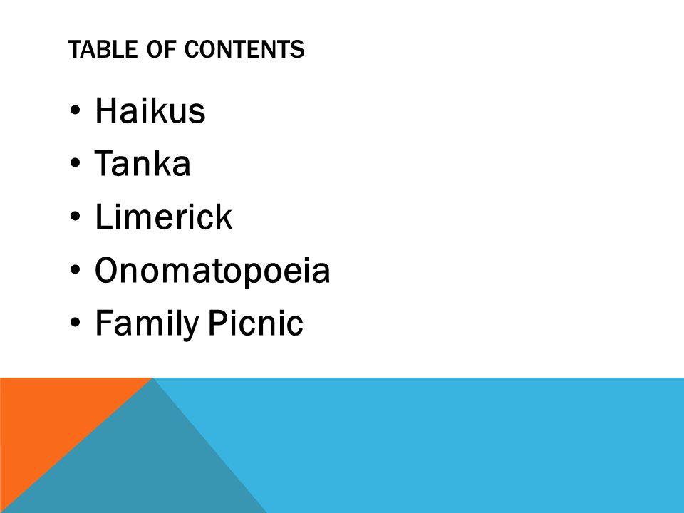 TABLE OF CONTENTS Haikus Tanka Limerick Onomatopoeia Family Picnic