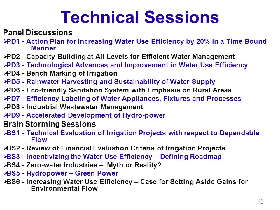 Technical Sessions Panel Discussions   PD1 - Action Plan for Increasing Water Use Efficiency by 20% in a Time Bound Manner   PD2 - Capacity Building at All Levels for Efficient Water Management   PD3 - Technological Advances and Improvement in Water Use Efficiency   PD4 - Bench Marking of Irrigation   PD5 - Rainwater Harvesting and Sustainability of Water Supply   PD6 - Eco-friendly Sanitation System with Emphasis on Rural Areas   PD7 - Efficiency Labeling of Water Appliances, Fixtures and Processes   PD8 - Industrial Wastewater Management   PD9 - Accelerated Development of Hydro-power Brain Storming Sessions   BS1 - Technical Evaluation of Irrigation Projects with respect to Dependable Flow   BS2 - Review of Financial Evaluation Criteria of Irrigation Projects   BS3 - Incentivizing the Water Use Efficiency – Defining Roadmap   BS4 - Zero-water Industries – Myth or Reality.