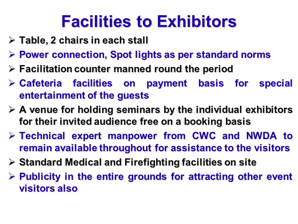 Facilities to Exhibitors  Table, 2 chairs in each stall  Power connection, Spot lights as per standard norms  Facilitation counter manned round the period  Cafeteria facilities on payment basis for special entertainment of the guests  A venue for holding seminars by the individual exhibitors for their invited audience free on a booking basis  Technical expert manpower from CWC and NWDA to remain available throughout for assistance to the visitors  Standard Medical and Firefighting facilities on site  Publicity in the entire grounds for attracting other event visitors also