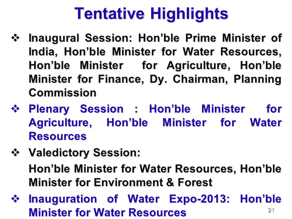 Tentative Highlights  Inaugural Session: Hon'ble Prime Minister of India, Hon'ble Minister for Water Resources, Hon'ble Minister for Agriculture, Hon'ble Minister for Finance, Dy.