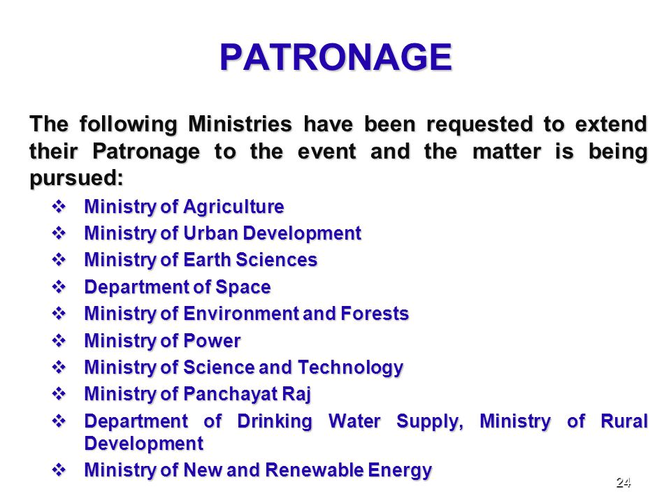 PATRONAGE The following Ministries have been requested to extend their Patronage to the event and the matter is being pursued:  Ministry of Agriculture  Ministry of Urban Development  Ministry of Earth Sciences  Department of Space  Ministry of Environment and Forests  Ministry of Power  Ministry of Science and Technology  Ministry of Panchayat Raj  Department of Drinking Water Supply, Ministry of Rural Development  Ministry of New and Renewable Energy 24