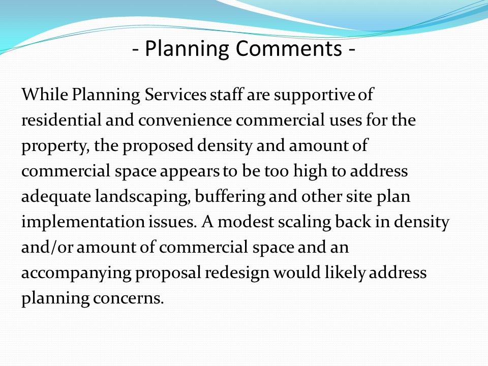 While Planning Services staff are supportive of residential and convenience commercial uses for the property, the proposed density and amount of commercial space appears to be too high to address adequate landscaping, buffering and other site plan implementation issues.