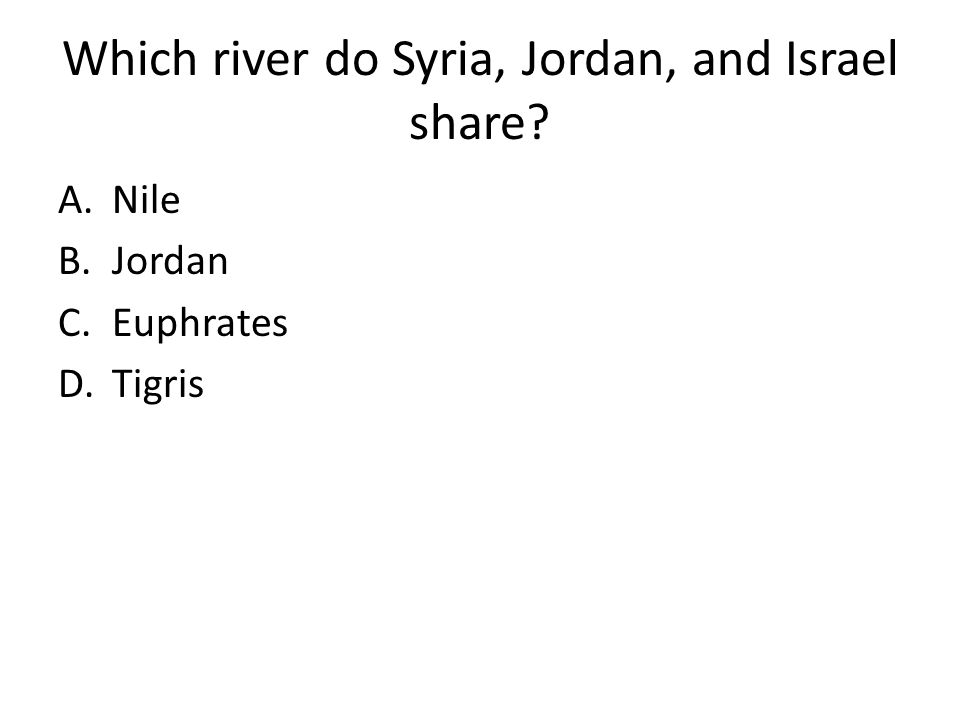 Which river do Syria, Jordan, and Israel share? A.Nile B.Jordan C.Euphrates D.Tigris