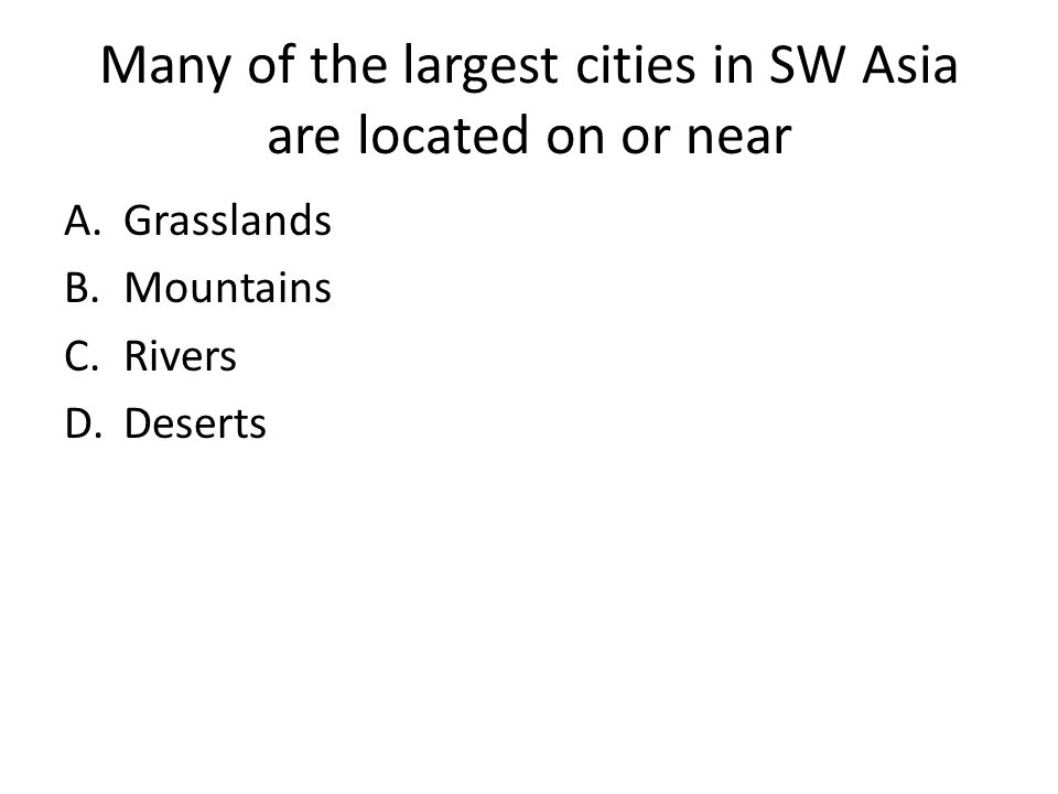 Many of the largest cities in SW Asia are located on or near A.Grasslands B.Mountains C.Rivers D.Deserts