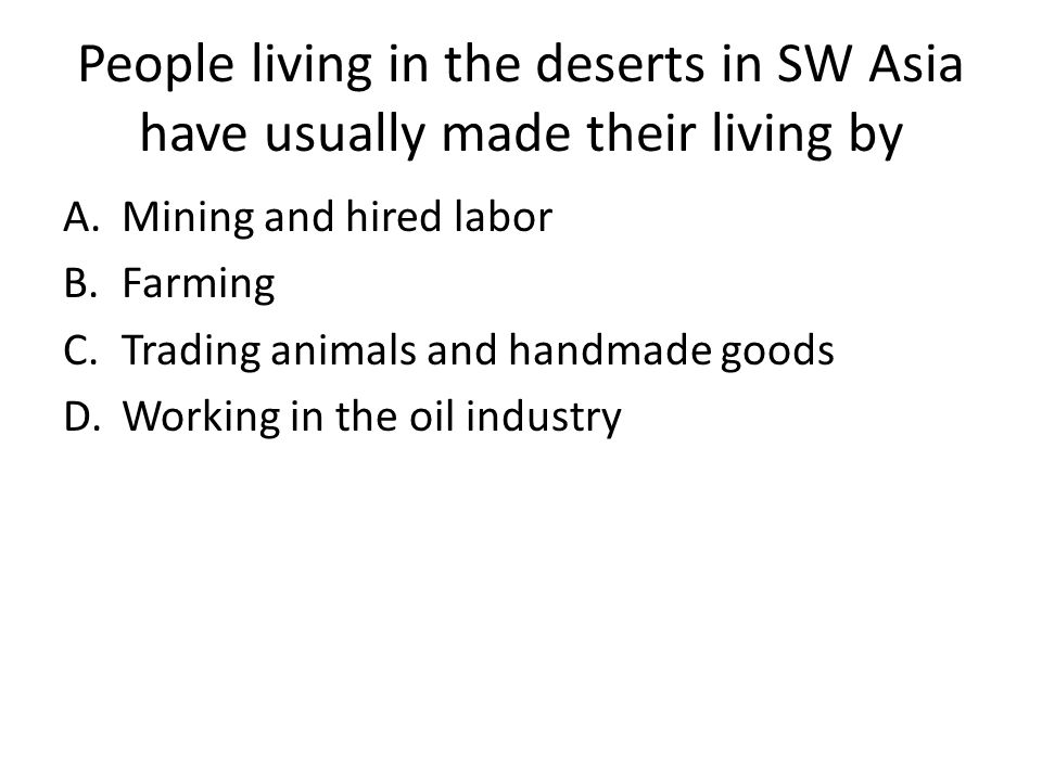 People living in the deserts in SW Asia have usually made their living by A.Mining and hired labor B.Farming C.Trading animals and handmade goods D.Working in the oil industry