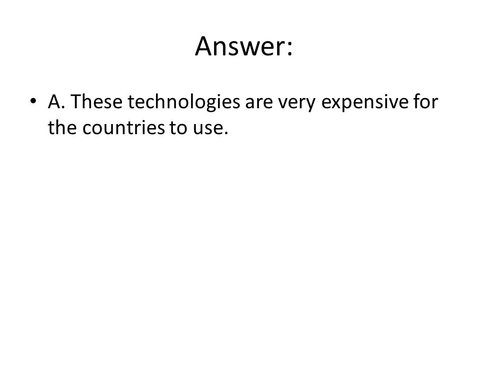 Answer: A. These technologies are very expensive for the countries to use.