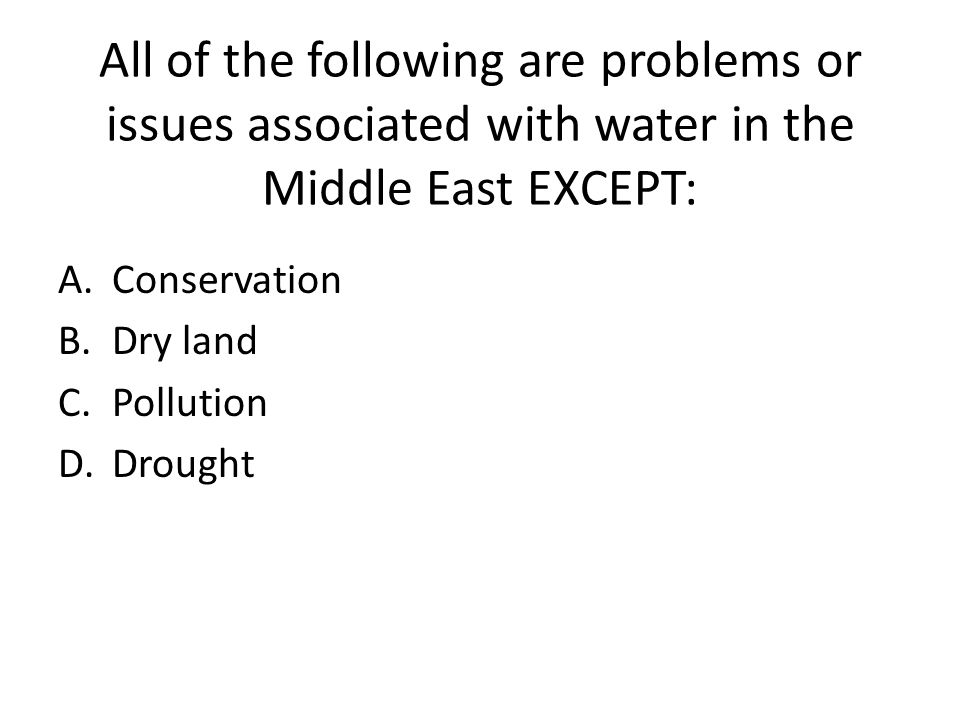 All of the following are problems or issues associated with water in the Middle East EXCEPT: A.Conservation B.Dry land C.Pollution D.Drought