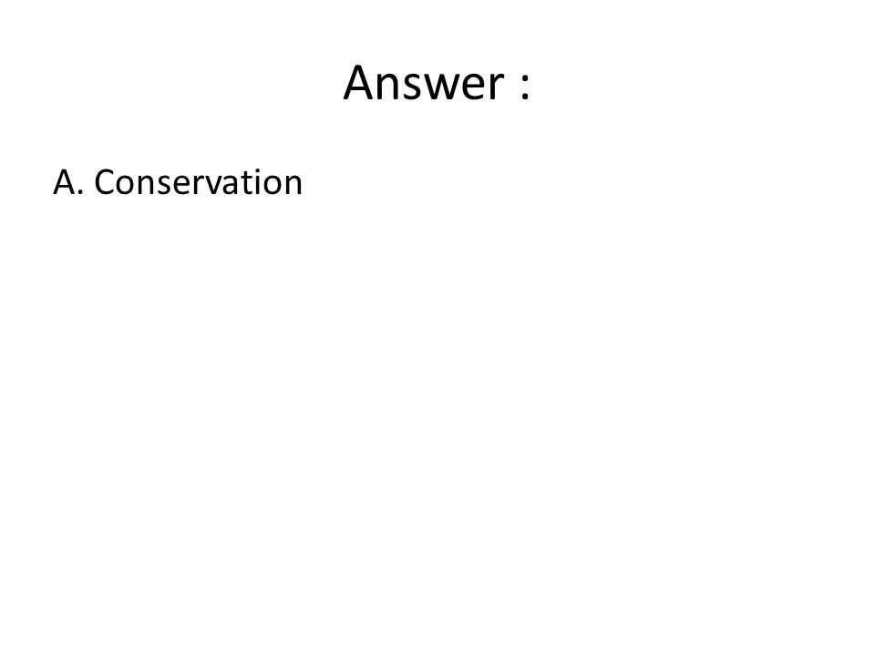Answer : A. Conservation