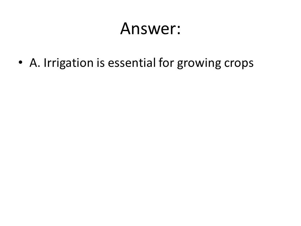 Answer: A. Irrigation is essential for growing crops