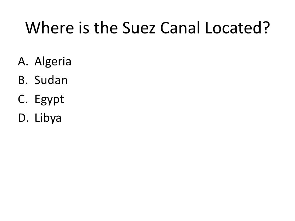 Where is the Suez Canal Located? A.Algeria B.Sudan C.Egypt D.Libya
