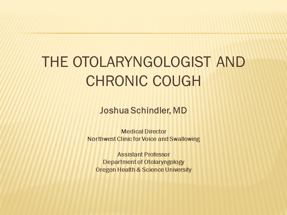 THE OTOLARYNGOLOGIST AND CHRONIC COUGH Joshua Schindler, MD Medical Director Northwest Clinic for Voice and Swallowing Assistant Professor Department