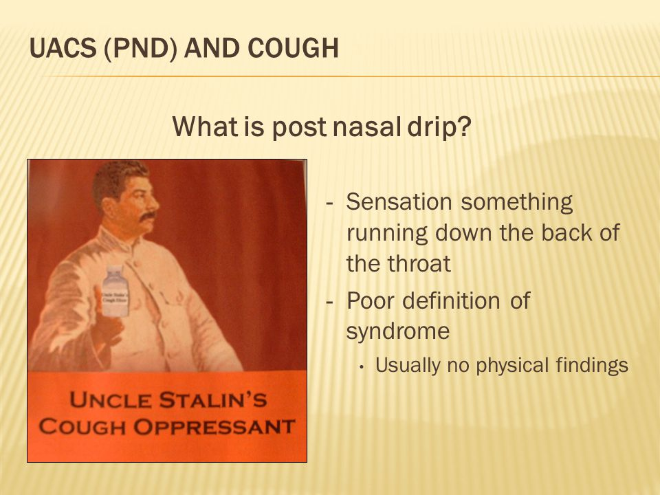 UACS (PND) AND COUGH - Sensation something running down the back of the throat - Poor definition of syndrome Usually no physical findings What is post