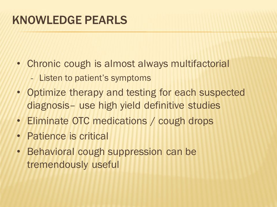 KNOWLEDGE PEARLS Chronic cough is almost always multifactorial - Listen to patient's symptoms Optimize therapy and testing for each suspected diagnosi