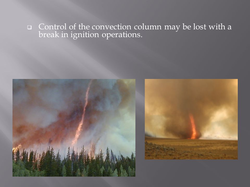  Control of the convection column may be lost with a break in ignition operations.