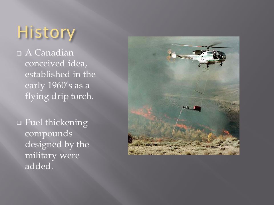 History  A Canadian conceived idea, established in the early 1960's as a flying drip torch.