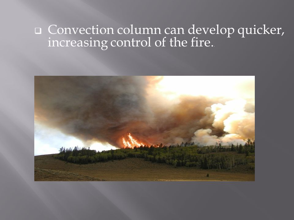  Convection column can develop quicker, increasing control of the fire..