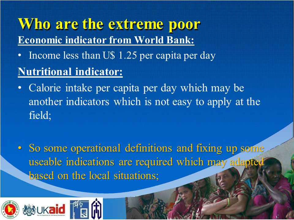 8 Who are the extreme poor Economic indicator from World Bank: Income less than U$ 1.25 per capita per day Nutritional indicator: Calorie intake per capita per day which may be another indicators which is not easy to apply at the field; So some operational definitions and fixing up some useable indications are required which may adapted based on the local situations; So some operational definitions and fixing up some useable indications are required which may adapted based on the local situations;