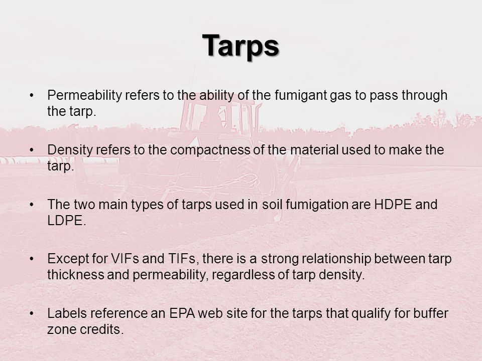Tarps Permeability refers to the ability of the fumigant gas to pass through the tarp. Density refers to the compactness of the material used to make
