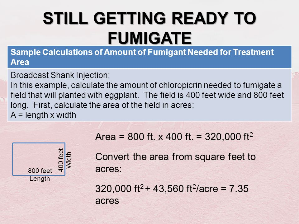 STILL GETTING READY TO FUMIGATE Sample Calculations of Amount of Fumigant Needed for Treatment Area Broadcast Shank Injection: In this example, calcul