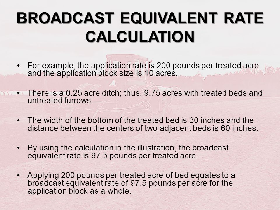 BROADCAST EQUIVALENT RATE CALCULATION For example, the application rate is 200 pounds per treated acre and the application block size is 10 acres. The