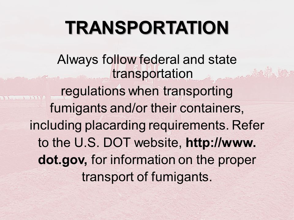 TRANSPORTATION Always follow federal and state transportation regulations when transporting fumigants and/or their containers, including placarding re
