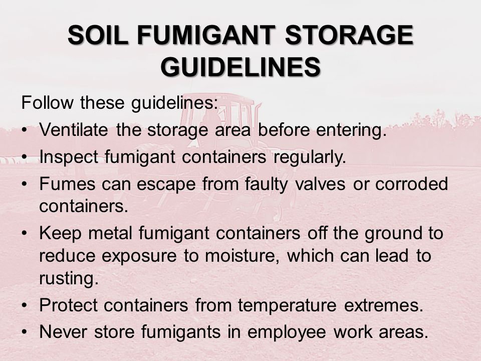 SOIL FUMIGANT STORAGE GUIDELINES Follow these guidelines: Ventilate the storage area before entering. Inspect fumigant containers regularly. Fumes can