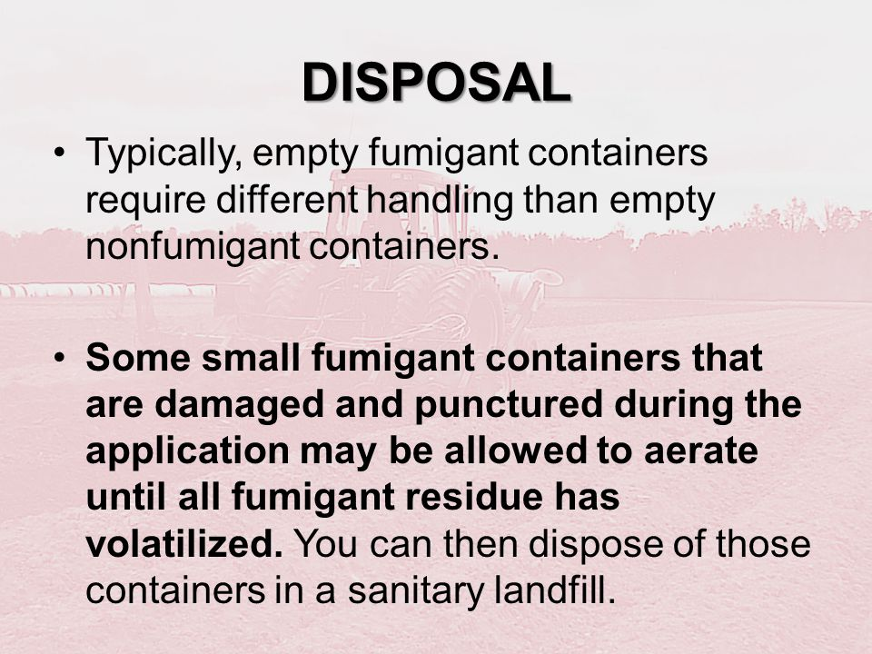 DISPOSAL Typically, empty fumigant containers require different handling than empty nonfumigant containers. Some small fumigant containers that are da