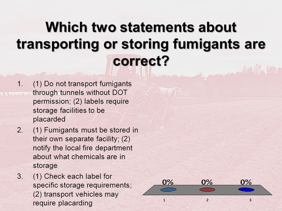 Which two statements about transporting or storing fumigants are correct? 1.(1) Do not transport fumigants through tunnels without DOT permission; (2)