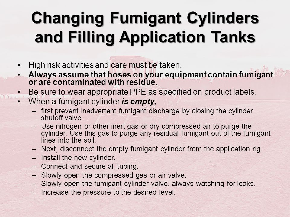 Changing Fumigant Cylinders and Filling Application Tanks The same care must be taken when working with liquid fumigants in large volumes, like metam sodium.